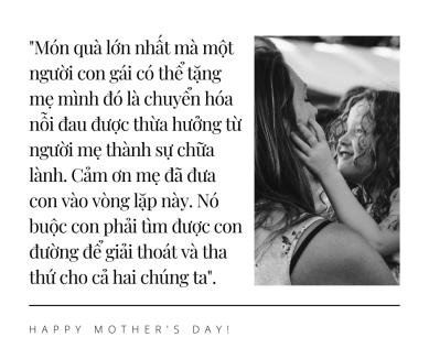 Món quà lớn nhất mà một người con gái có thể tặng mẹ mình đó là chuyển hóa nỗi đau được thừa hưởng từ người mẹ thành sự chữa lành. Cảm ơn mẹ đã đưa con vào vòng lặp này. Nó buộc con phải tìm được con đường đ